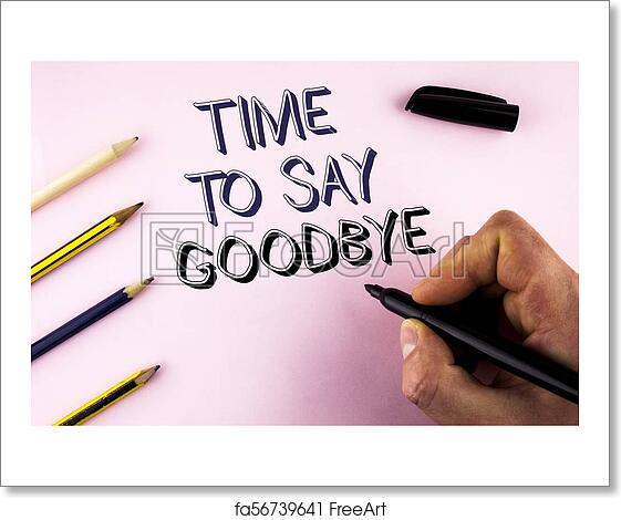 Free Art Print Of Word Writing Text Time To Say Goodbye Business Concept For Separation Moment Leaving Breakup Farewell Wishes Ending Written By Man On Plain Background Holding Marker Pencils Next To